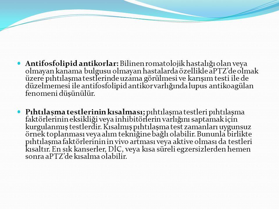 Antifosfolipid antikorlar: Bilinen romatolojik hastalığı olan veya olmayan kanama bulgusu olmayan hastalarda özellikle aPTZ'de olmak üzere pıhtılaşma