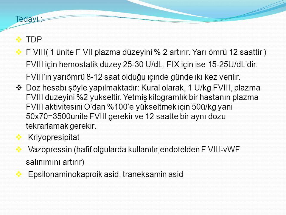 Tedavi :  TDP  F VIII( 1 ünite F VII plazma düzeyini % 2 artırır. Yarı ömrü 12 saattir ) FVIII için hemostatik düzey 25-30 U/dL, FIX için ise 15-25U