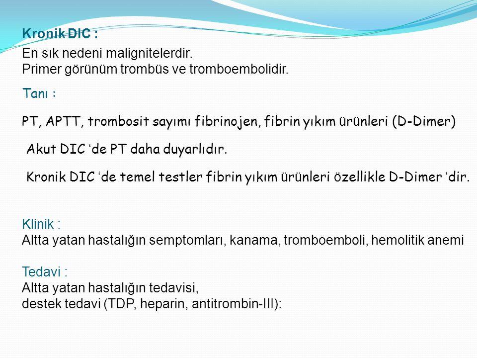Kronik DIC : En sık nedeni malignitelerdir. Primer görünüm trombüs ve tromboembolidir. Tanı : PT, APTT, trombosit sayımı fibrinojen, fibrin yıkım ü r