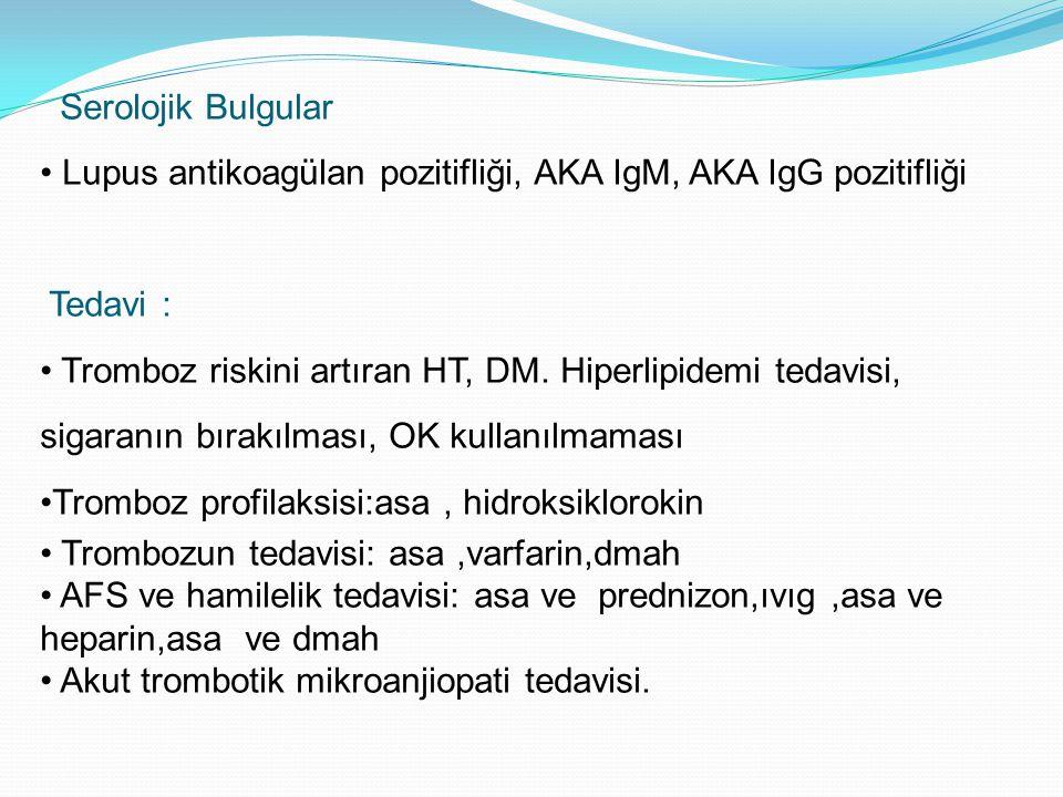 Serolojik Bulgular Lupus antikoagülan pozitifliği, AKA IgM, AKA IgG pozitifliği Tedavi : Tromboz riskini artıran HT, DM. Hiperlipidemi tedavisi, sigar