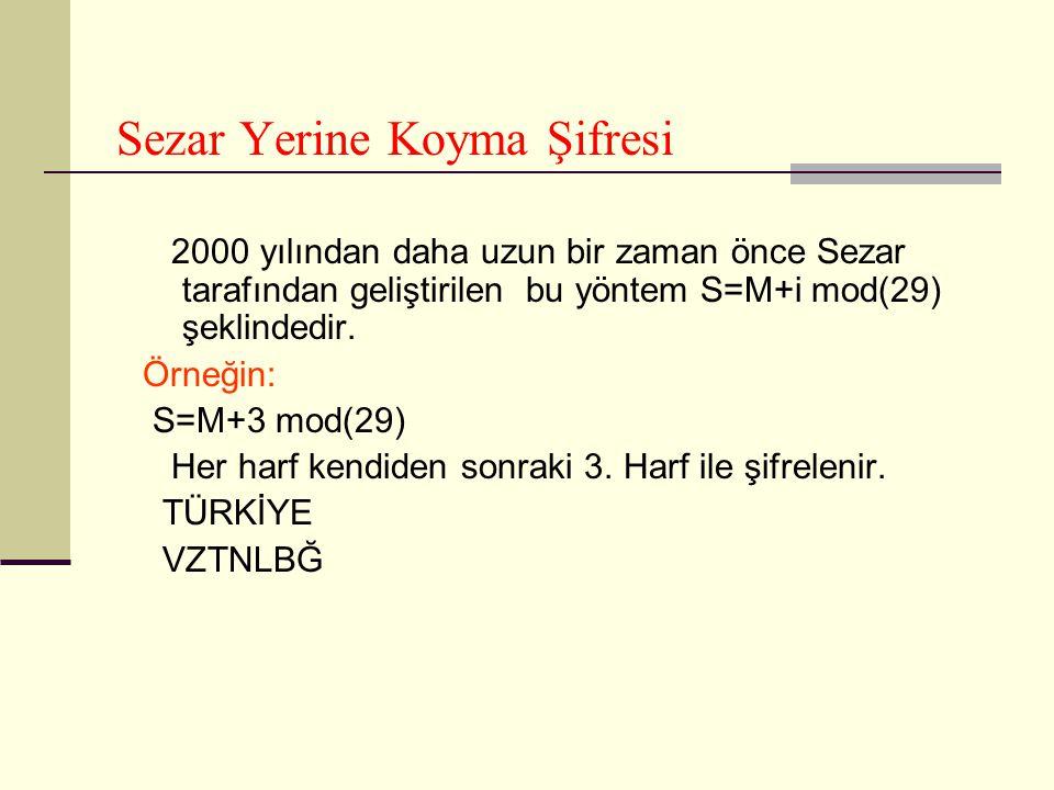 Sezar Yerine Koyma Şifresi 2000 yılından daha uzun bir zaman önce Sezar tarafından geliştirilen bu yöntem S=M+i mod(29) şeklindedir. Örneğin: S=M+3 mo