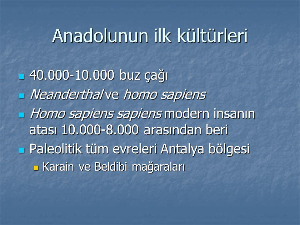 Anadolunun ilk kültürleri 40.000-10.000 buz çağı 40.000-10.000 buz çağı Neanderthal ve homo sapiens Neanderthal ve homo sapiens Homo sapiens sapiens m