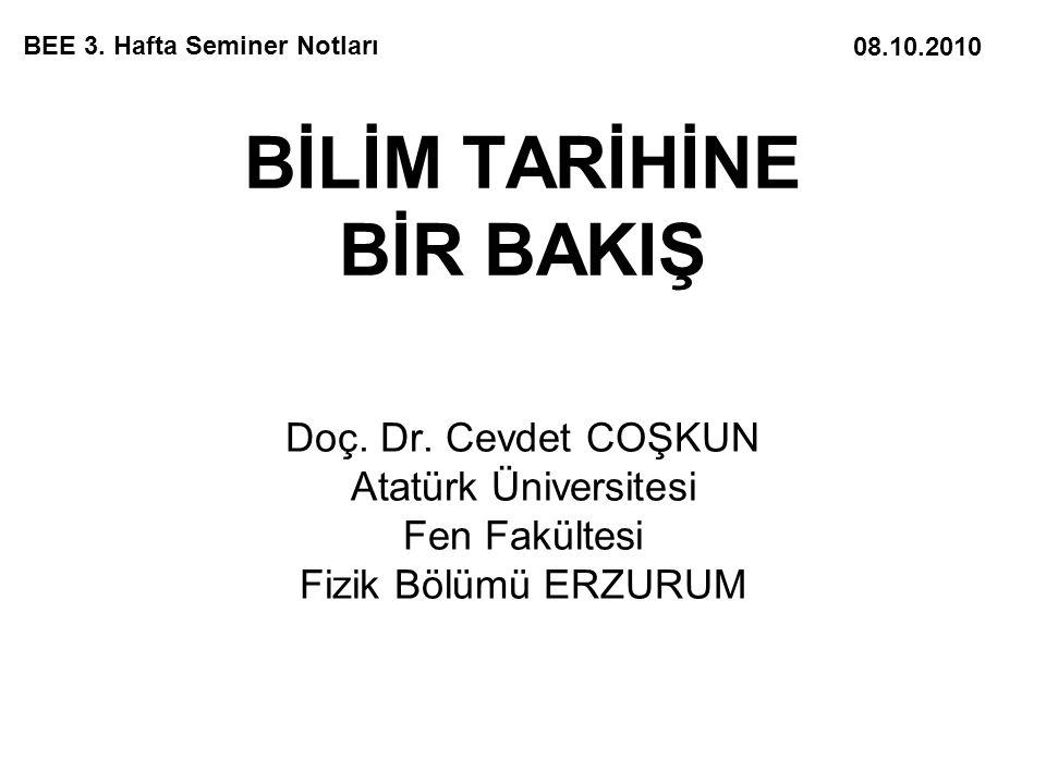 BİLİM TARİHİNE BİR BAKIŞ Doç. Dr. Cevdet COŞKUN Atatürk Üniversitesi Fen Fakültesi Fizik Bölümü ERZURUM BEE 3. Hafta Seminer Notları 08.10.2010