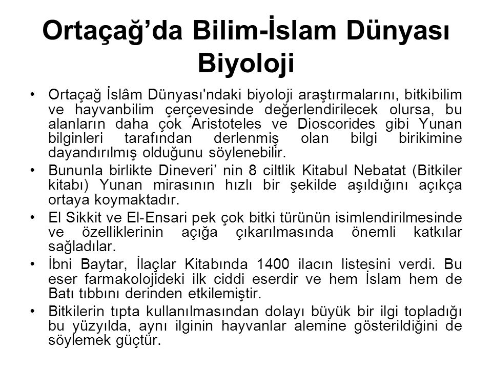 Ortaçağ'da Bilim-İslam Dünyası Biyoloji Ortaçağ İslâm Dünyası'ndaki biyoloji araştırmalarını, bitkibilim ve hayvanbilim çerçevesinde değerlendirilecek