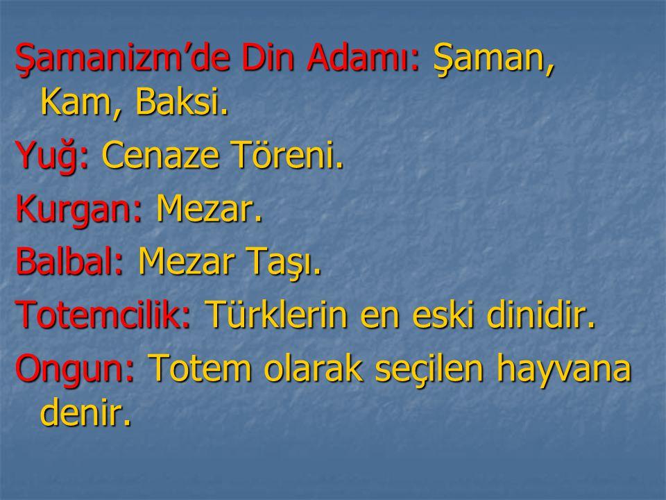Şamanizm'de Din Adamı: Şaman, Kam, Baksi. Yuğ: Cenaze Töreni. Kurgan: Mezar. Balbal: Mezar Taşı. Totemcilik: Türklerin en eski dinidir. Ongun: Totem o