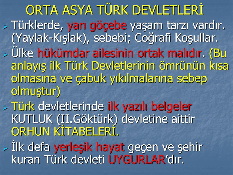 ORTA ASYA TÜRK DEVLETLERİ  Türklerde, yarı göçebe yaşam tarzı vardır. (Yaylak-Kışlak), sebebi; Coğrafi Koşullar.  Ülke hükümdar ailesinin ortak malı