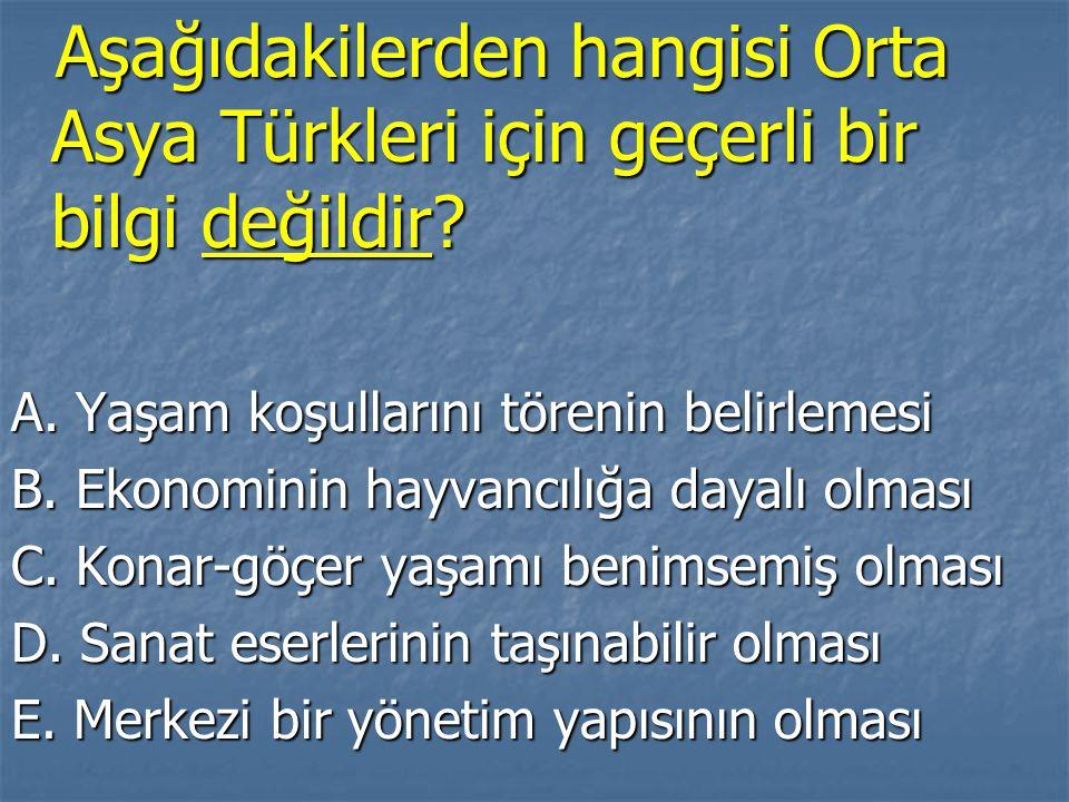 Aşağıdakilerden hangisi Orta Asya Türkleri için geçerli bir bilgi değildir? Aşağıdakilerden hangisi Orta Asya Türkleri için geçerli bir bilgi değildir