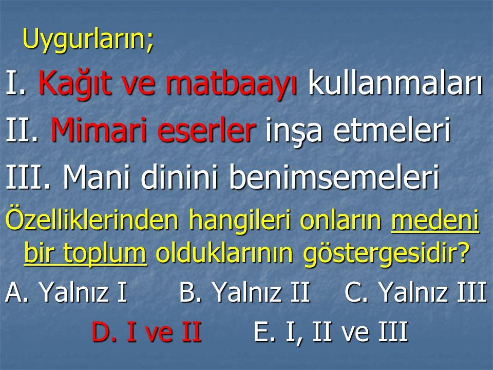 Uygurların; Uygurların; I. Kağıt ve matbaayı kullanmaları II. Mimari eserler inşa etmeleri III. Mani dinini benimsemeleri Özelliklerinden hangileri on