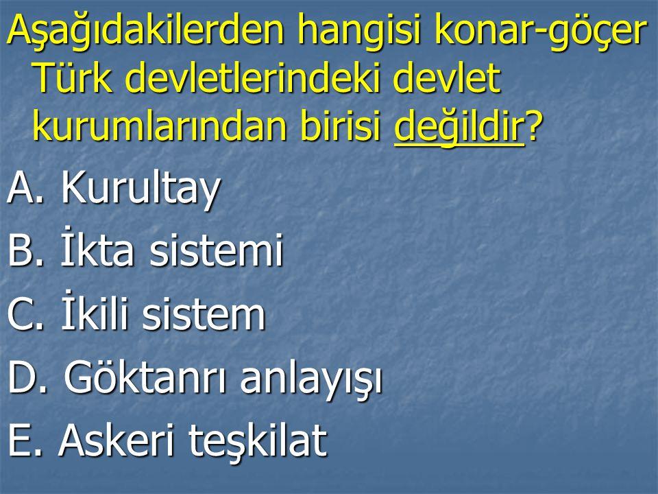 Aşağıdakilerden hangisi konar-göçer Türk devletlerindeki devlet kurumlarından birisi değildir? A. Kurultay B. İkta sistemi C. İkili sistem D. Göktanrı