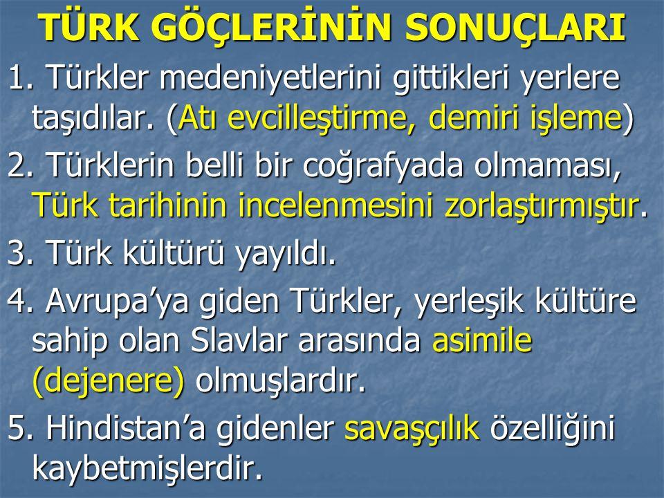 TÜRK GÖÇLERİNİN SONUÇLARI 1. Türkler medeniyetlerini gittikleri yerlere taşıdılar. (Atı evcilleştirme, demiri işleme) 2. Türklerin belli bir coğrafyad
