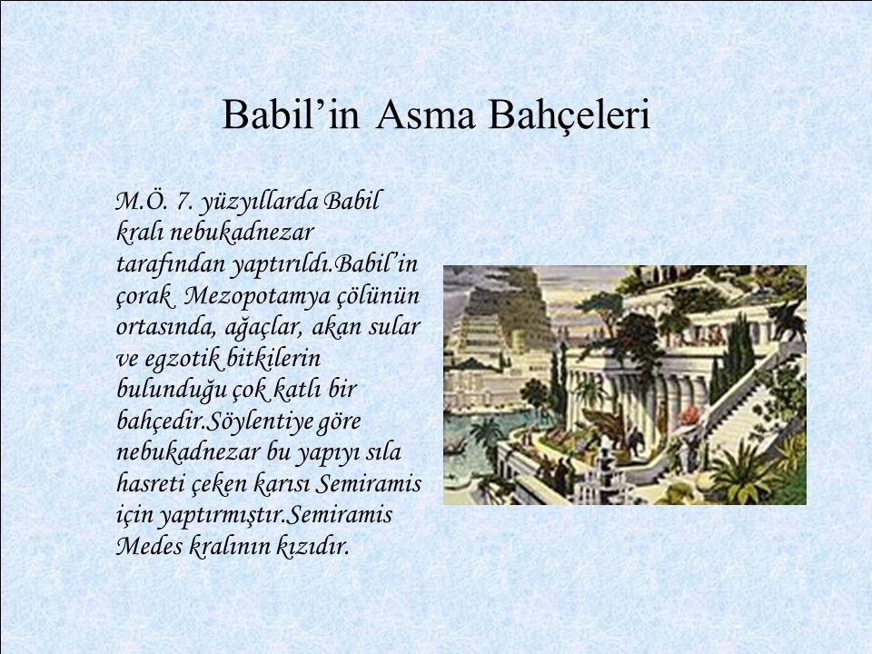 Babil'in Asma Bahçeleri M.Ö. 7. yüzyıllarda Babil kralı nebukadnezar tarafından yaptırıldı.Babil'in çorak Mezopotamya çölünün ortasında, ağaçlar, akan