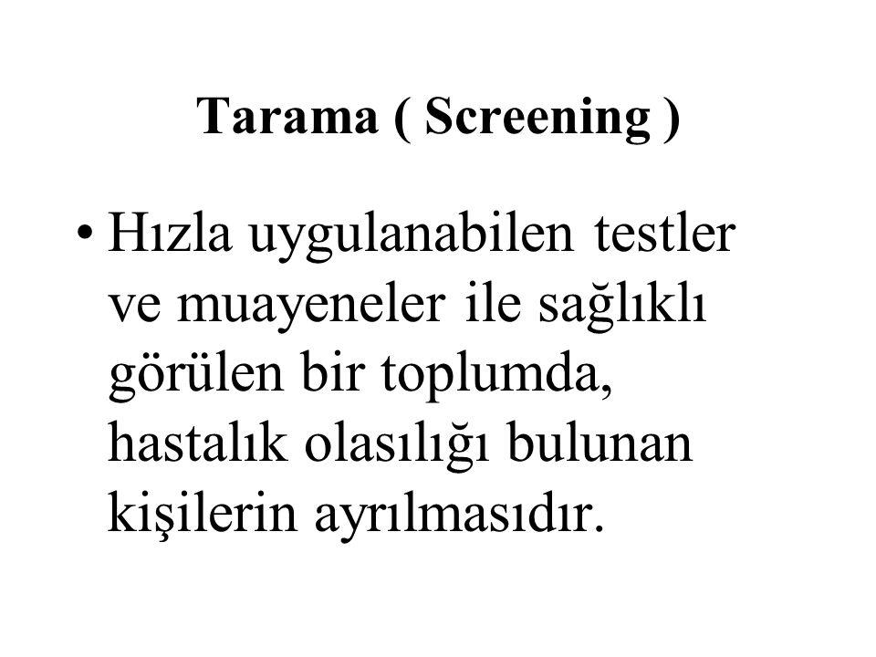 Tarama ( Screening ) Hızla uygulanabilen testler ve muayeneler ile sağlıklı görülen bir toplumda, hastalık olasılığı bulunan kişilerin ayrılmasıdır.