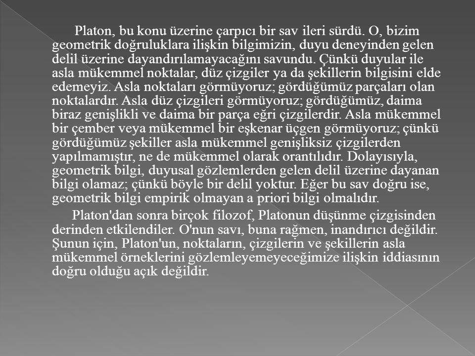 Platon, bu konu üzerine çarpıcı bir sav ileri sürdü. O, bizim geometrik doğruluklara ilişkin bilgimizin, duyu deneyinden gelen delil üzerine dayandırı