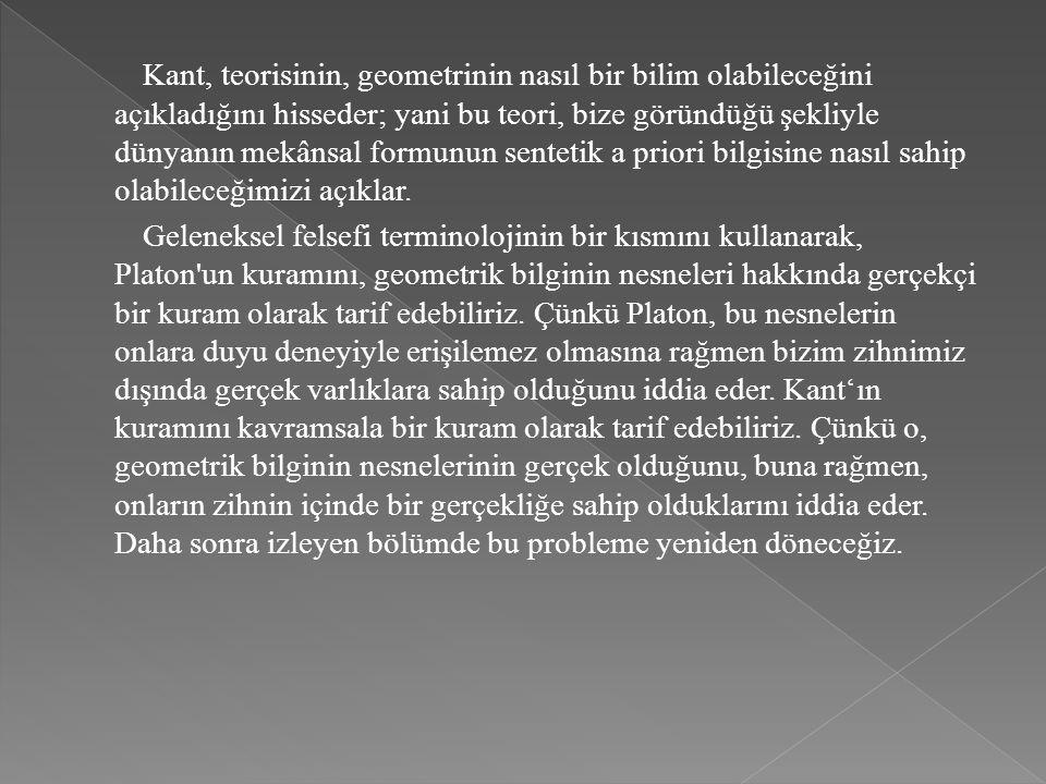 Kant, teorisinin, geometrinin nasıl bir bilim olabileceğini açıkladığını hisseder; yani bu teori, bize göründüğü şekliyle dünyanın mekânsal formunun sentetik a priori bilgisine nasıl sahip olabileceğimizi açıklar.