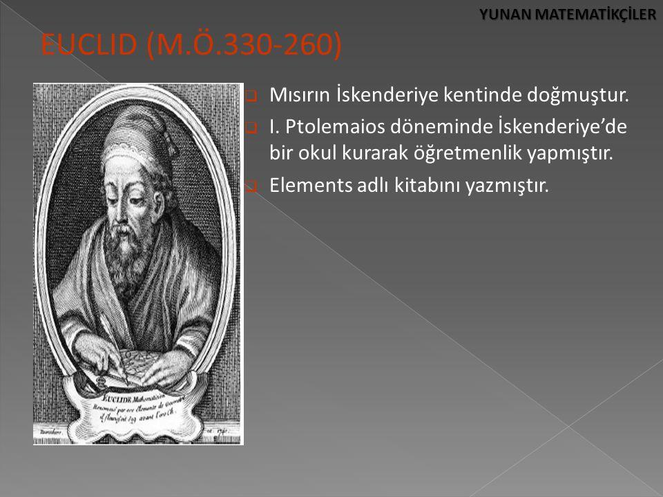YUNAN MATEMATİKÇİLER EUCLID (M.Ö.330-260)  Mısırın İskenderiye kentinde doğmuştur.  I. Ptolemaios döneminde İskenderiye'de bir okul kurarak öğretmen
