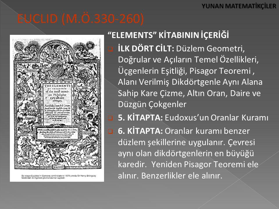 YUNAN MATEMATİKÇİLER EUCLID (M.Ö.330-260) ELEMENTS KİTABININ İÇERİĞİ  İLK DÖRT CİLT: Düzlem Geometri, Doğrular ve Açıların Temel Özellikleri, Üçgenlerin Eşitliği, Pisagor Teoremi, Alanı Verilmiş Dikdörtgenle Aynı Alana Sahip Kare Çizme, Altın Oran, Daire ve Düzgün Çokgenler  5.