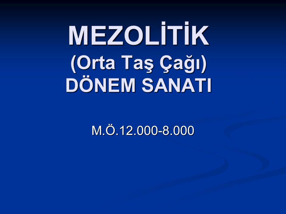MEZOLİTİK (Orta Taş Çağı) DÖNEM SANATI M.Ö.12.000-8.000
