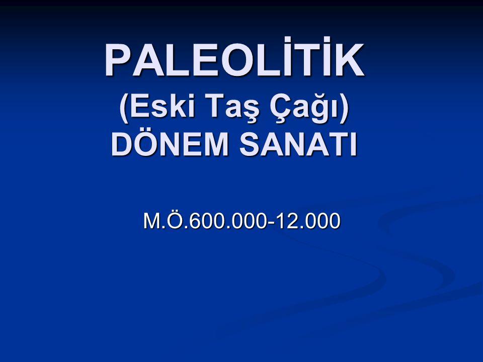 PALEOLİTİK (Eski Taş Çağı) DÖNEM SANATI M.Ö.600.000-12.000