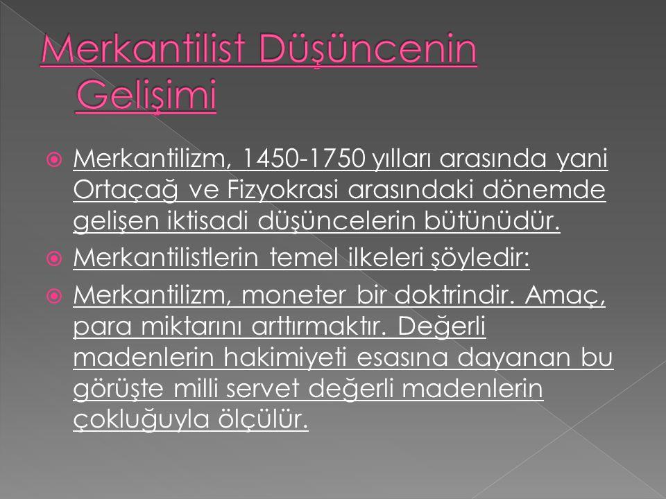  Merkantilizm, 1450-1750 yılları arasında yani Ortaçağ ve Fizyokrasi arasındaki dönemde gelişen iktisadi düşüncelerin bütünüdür.  Merkantilistlerin
