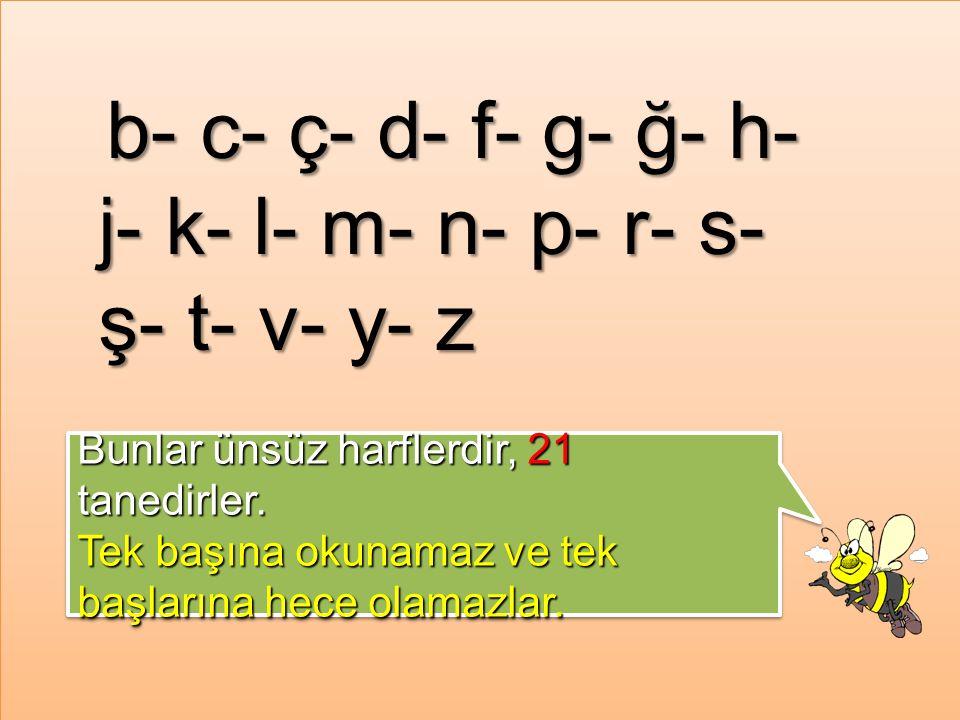 b- c- ç- d- f- g- ğ- h- j- k- l- m- n- p- r- s- ş- t- v- y- z Bunlar ünsüz harflerdir, 21 tanedirler.