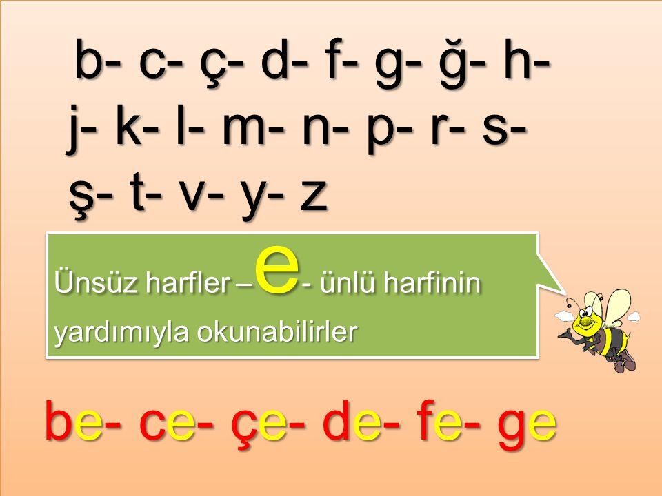b- c- ç- d- f- g- ğ- h- j- k- l- m- n- p- r- s- ş- t- v- y- z Ünsüz harfler – e - ünlü harfinin yardımıyla okunabilirler Ünsüz harfler –e- ünlü harfinin yardımıyla okunabilirler be- ce- çe- de- fe- ge