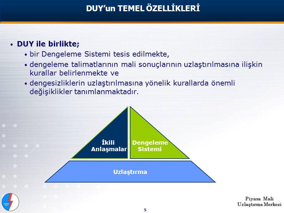 Piyasa Mali Uzlaştırma Merkezi 5 DUY ile birlikte; DUY ile birlikte; bir Dengeleme Sistemi tesis edilmekte, bir Dengeleme Sistemi tesis edilmekte, dengeleme talimatlarının mali sonuçlarının uzlaştırılmasına ilişkin kurallar belirlenmekte ve dengeleme talimatlarının mali sonuçlarının uzlaştırılmasına ilişkin kurallar belirlenmekte ve dengesizliklerin uzlaştırılmasına yönelik kurallarda önemli değişiklikler tanımlanmaktadır.