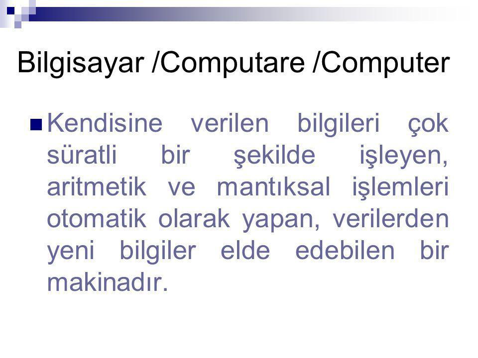 Bilgisayar /Computare /Computer Kendisine verilen bilgileri çok süratli bir şekilde işleyen, aritmetik ve mantıksal işlemleri otomatik olarak yapan, verilerden yeni bilgiler elde edebilen bir makinadır.