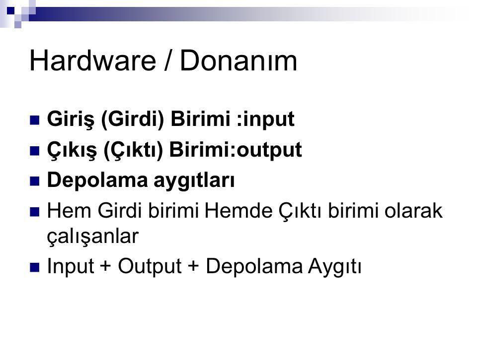 Hardware / Donanım Giriş (Girdi) Birimi :input Çıkış (Çıktı) Birimi:output Depolama aygıtları Hem Girdi birimi Hemde Çıktı birimi olarak çalışanlar Input + Output + Depolama Aygıtı