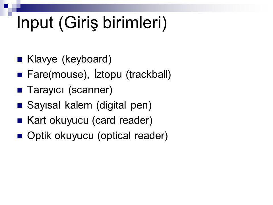 Input (Giriş birimleri) Klavye (keyboard) Fare(mouse), İztopu (trackball) Tarayıcı (scanner) Sayısal kalem (digital pen) Kart okuyucu (card reader) Optik okuyucu (optical reader)