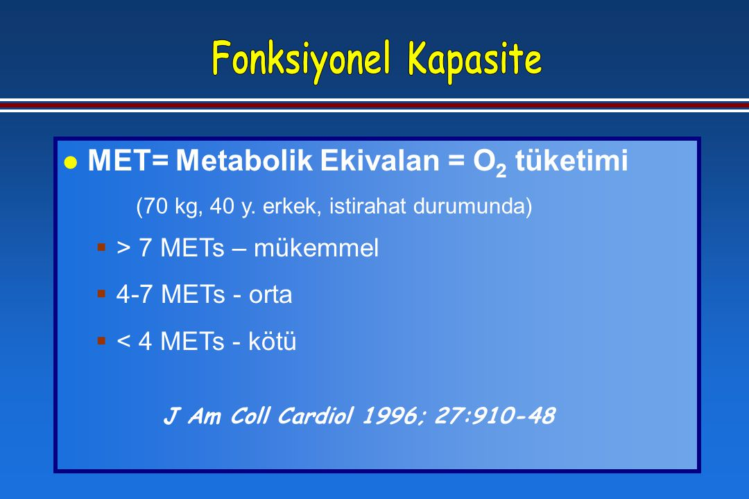 l MET= Metabolik Ekivalan = O 2 tüketimi (70 kg, 40 y. erkek, istirahat durumunda)  > 7 METs – mükemmel  4-7 METs - orta  < 4 METs - kötü J Am Coll