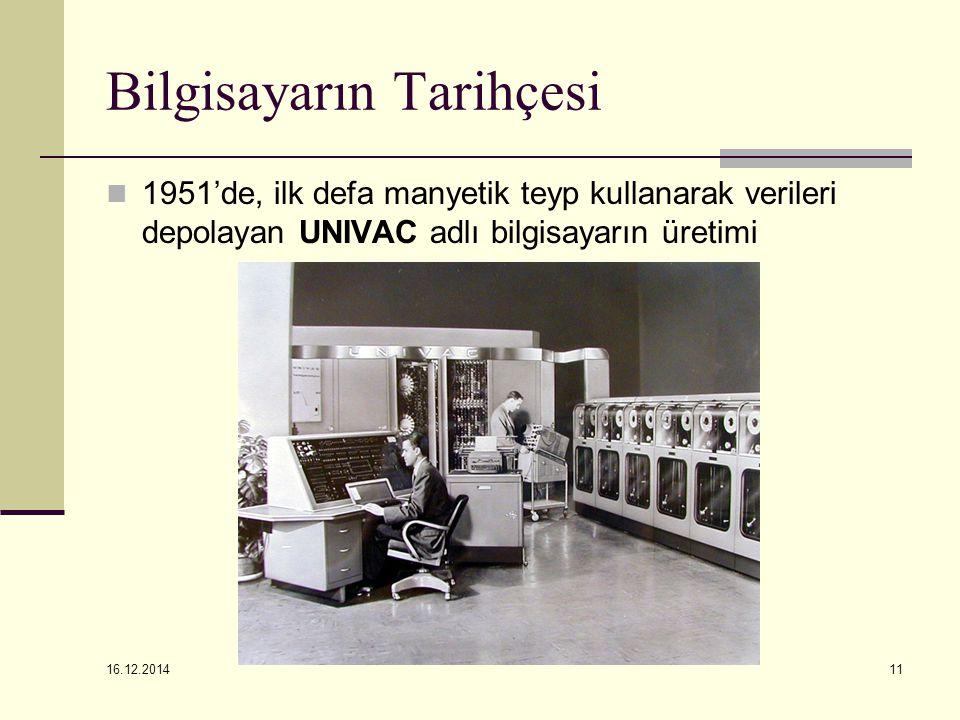 16.12.2014 11 Bilgisayarın Tarihçesi 1951'de, ilk defa manyetik teyp kullanarak verileri depolayan UNIVAC adlı bilgisayarın üretimi