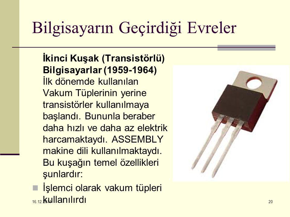 16.12.2014 20 Bilgisayarın Geçirdiği Evreler İkinci Kuşak (Transistörlü) Bilgisayarlar (1959-1964) İlk dönemde kullanılan Vakum Tüplerinin yerine tran