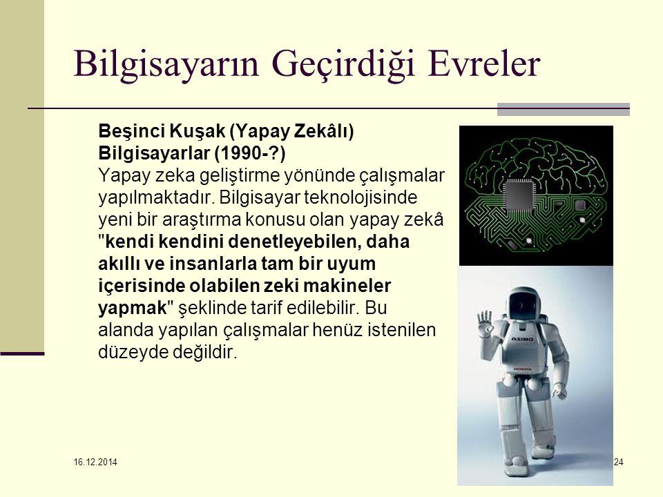 16.12.2014 24 Bilgisayarın Geçirdiği Evreler Beşinci Kuşak (Yapay Zekâlı) Bilgisayarlar (1990-?) Yapay zeka geliştirme yönünde çalışmalar yapılmaktadı