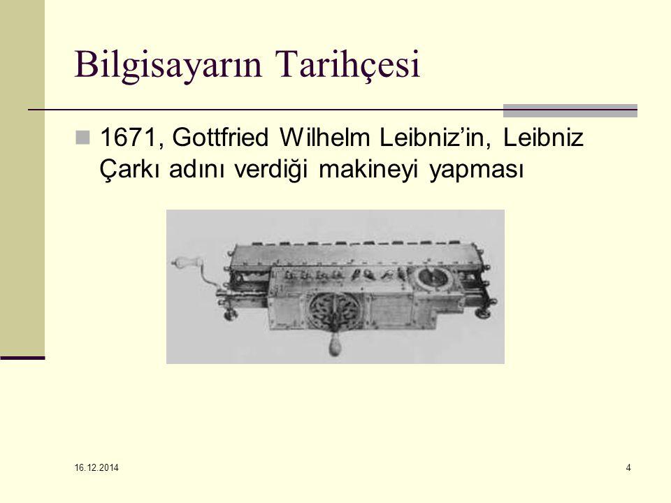 16.12.2014 4 Bilgisayarın Tarihçesi 1671, Gottfried Wilhelm Leibniz'in, Leibniz Çarkı adını verdiği makineyi yapması