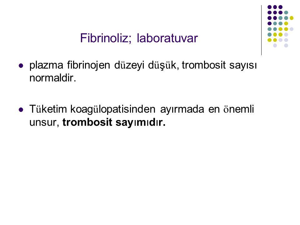 Fibrinoliz; laboratuvar plazma fibrinojen d ü zeyi d ü ş ü k, trombosit sayısı normaldir.