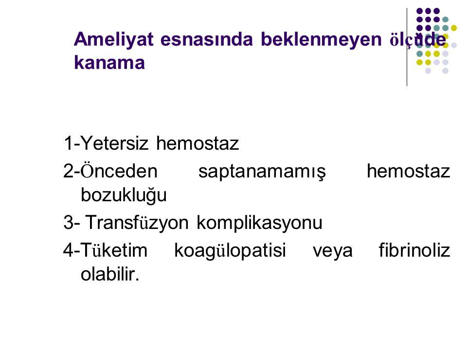 Ameliyat esnasında beklenmeyen ö l çü de kanama 1-Yetersiz hemostaz 2- Ö nceden saptanamamış hemostaz bozukluğu 3- Transf ü zyon komplikasyonu 4-T ü ketim koag ü lopatisi veya fibrinoliz olabilir.