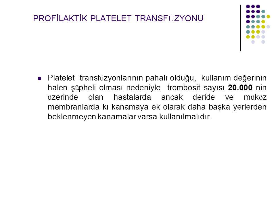 PROFİLAKTİK PLATELET TRANSF Ü ZYONU Platelet transf ü zyonlarının pahalı olduğu, kullanım değerinin halen ş ü pheli olması nedeniyle trombosit sayısı 20.000 nin ü zerinde olan hastalarda ancak deride ve m ü k ö z membranlarda ki kanamaya ek olarak daha başka yerlerden beklenmeyen kanamalar varsa kullanılmalıdır.