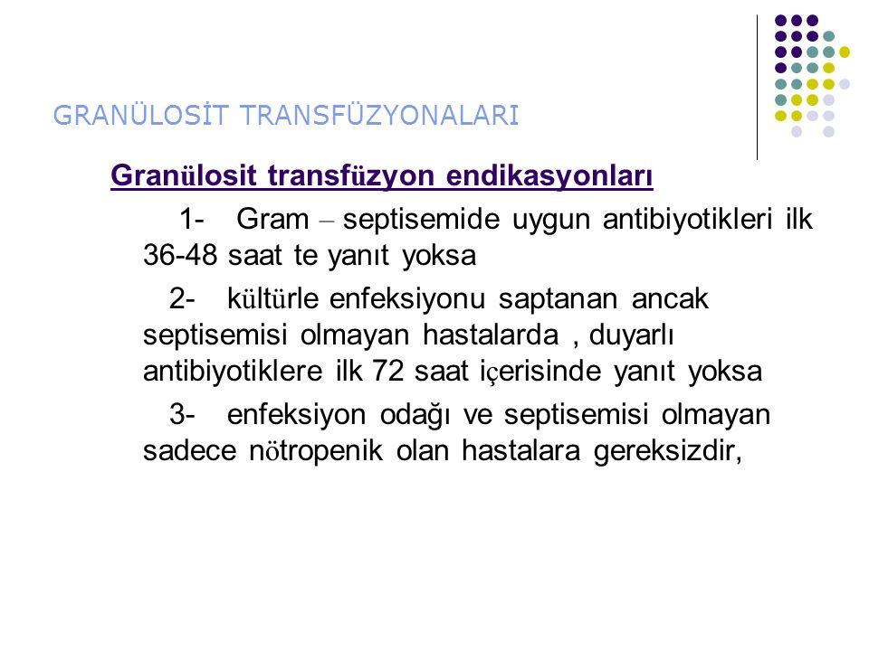 GRANÜLOSİT TRANSFÜZYONALARI Gran ü losit transf ü zyon endikasyonları 1- Gram – septisemide uygun antibiyotikleri ilk 36-48 saat te yanıt yoksa 2- k ü lt ü rle enfeksiyonu saptanan ancak septisemisi olmayan hastalarda, duyarlı antibiyotiklere ilk 72 saat i ç erisinde yanıt yoksa 3- enfeksiyon odağı ve septisemisi olmayan sadece n ö tropenik olan hastalara gereksizdir,
