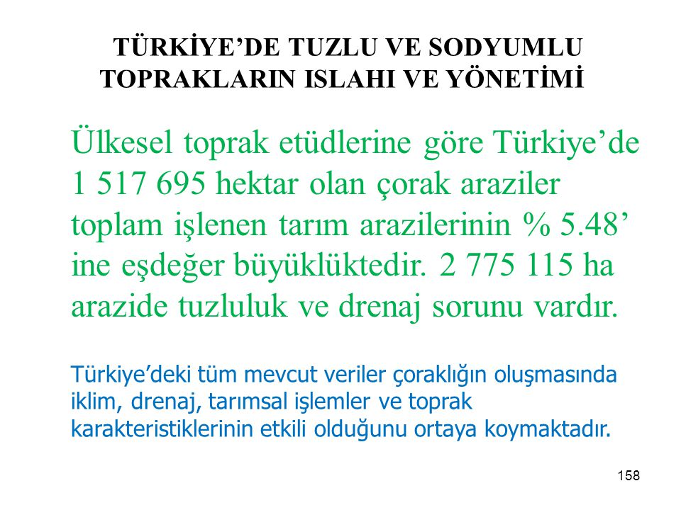 TÜRKİYE'DE TUZLU VE SODYUMLU TOPRAKLARIN ISLAHI VE YÖNETİMİ Ülkesel toprak etüdlerine göre Türkiye'de 1 517 695 hektar olan çorak araziler toplam işlenen tarım arazilerinin % 5.48' ine eşdeğer büyüklüktedir.