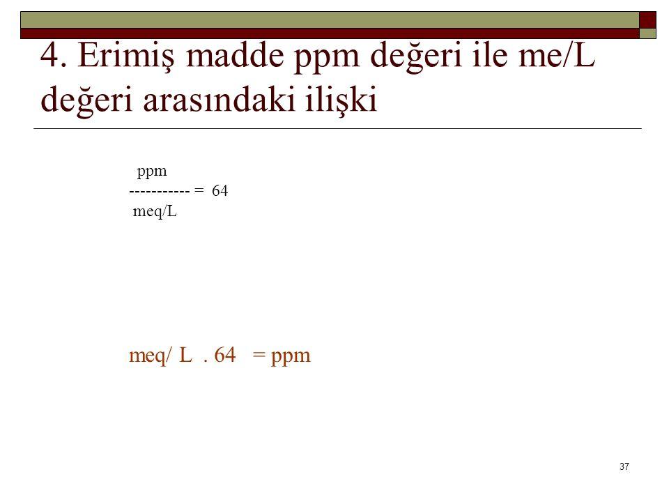 4.Erimiş madde ppm değeri ile me/L değeri arasındaki ilişki ppm ----------- = 64 meq/L meq/ L.