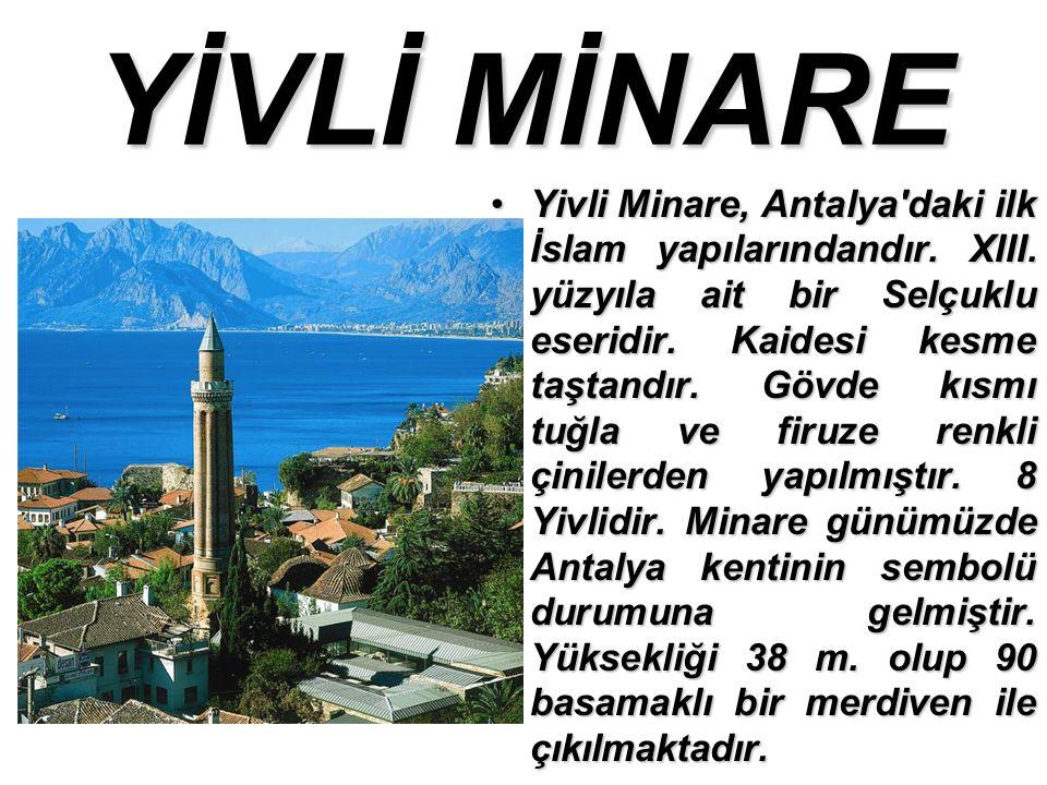 YİVLİ MİNARE Yivli Minare, Antalya daki ilk İslam yapılarındandır.