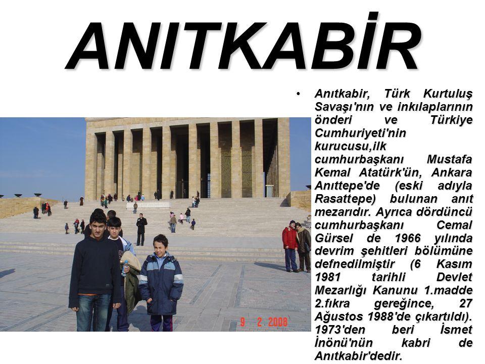 ANITKABİR Anıtkabir, Türk Kurtuluş Savaşı nın ve inkılaplarının önderi ve Türkiye Cumhuriyeti nin kurucusu,ilk cumhurbaşkanı Mustafa Kemal Atatürk ün, Ankara Anıttepe de (eski adıyla Rasattepe) bulunan anıt mezarıdır.