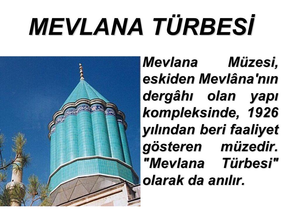 MEVLANA TÜRBESİ Mevlana Müzesi, eskiden Mevlâna nın dergâhı olan yapı kompleksinde, 1926 yılından beri faaliyet gösteren müzedir.