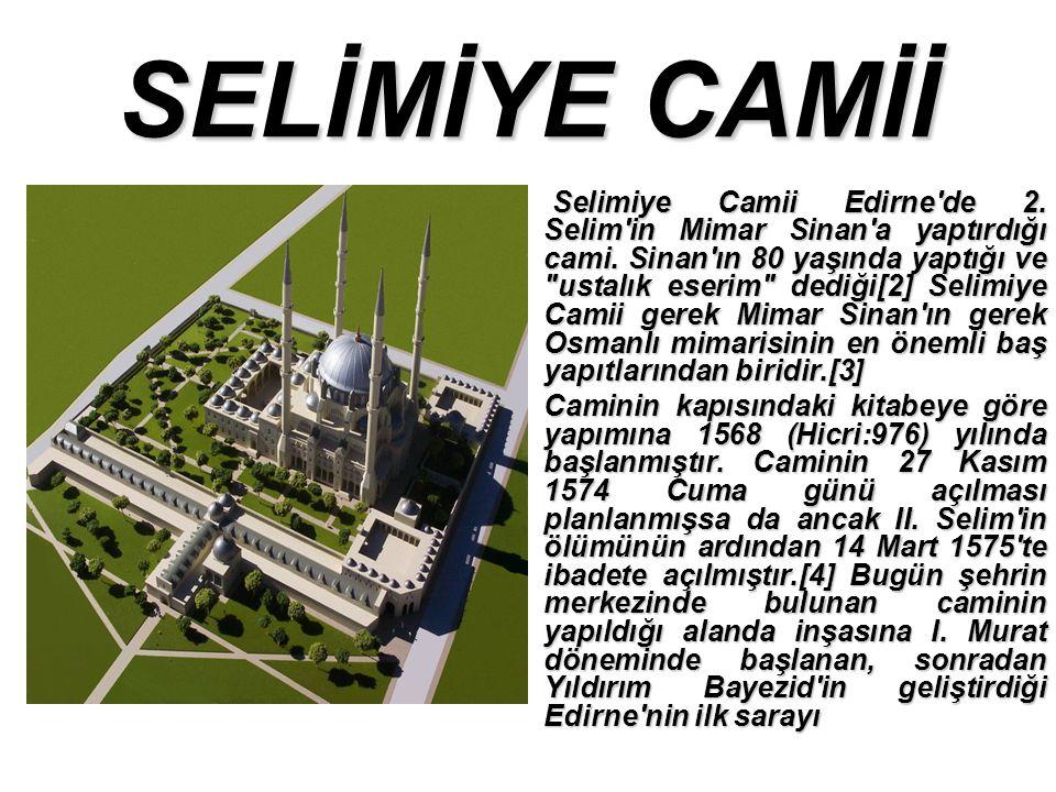 SELİMİYE CAMİİ Selimiye Camii Edirne de 2.Selim in Mimar Sinan a yaptırdığı cami.