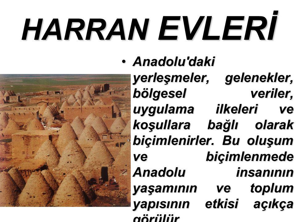 HARRAN EVLERİ Anadolu daki yerleşmeler, gelenekler, bölgesel veriler, uygulama ilkeleri ve koşullara bağlı olarak biçimlenirler.