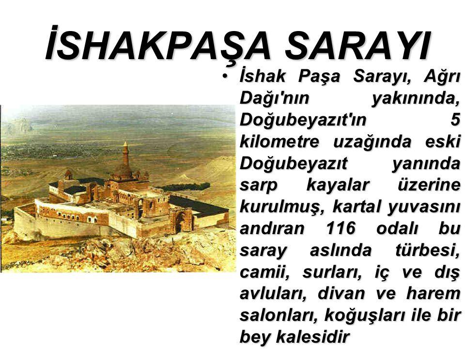 İSHAKPAŞA SARAYI İshak Paşa Sarayı, Ağrı Dağı nın yakınında, Doğubeyazıt ın 5 kilometre uzağında eski Doğubeyazıt yanında sarp kayalar üzerine kurulmuş, kartal yuvasını andıran 116 odalı bu saray aslında türbesi, camii, surları, iç ve dış avluları, divan ve harem salonları, koğuşları ile bir bey kalesidirİshak Paşa Sarayı, Ağrı Dağı nın yakınında, Doğubeyazıt ın 5 kilometre uzağında eski Doğubeyazıt yanında sarp kayalar üzerine kurulmuş, kartal yuvasını andıran 116 odalı bu saray aslında türbesi, camii, surları, iç ve dış avluları, divan ve harem salonları, koğuşları ile bir bey kalesidir