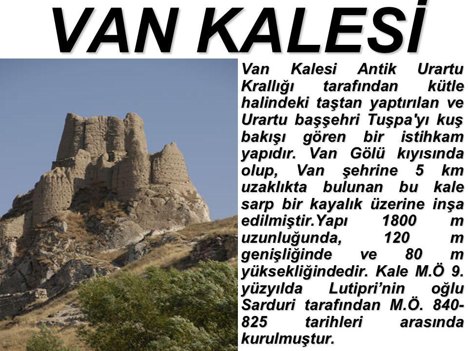 VAN KALESİ Van Kalesi Antik Urartu Krallığı tarafından kütle halindeki taştan yaptırılan ve Urartu başşehri Tuşpa yı kuş bakışı gören bir istihkam yapıdır.