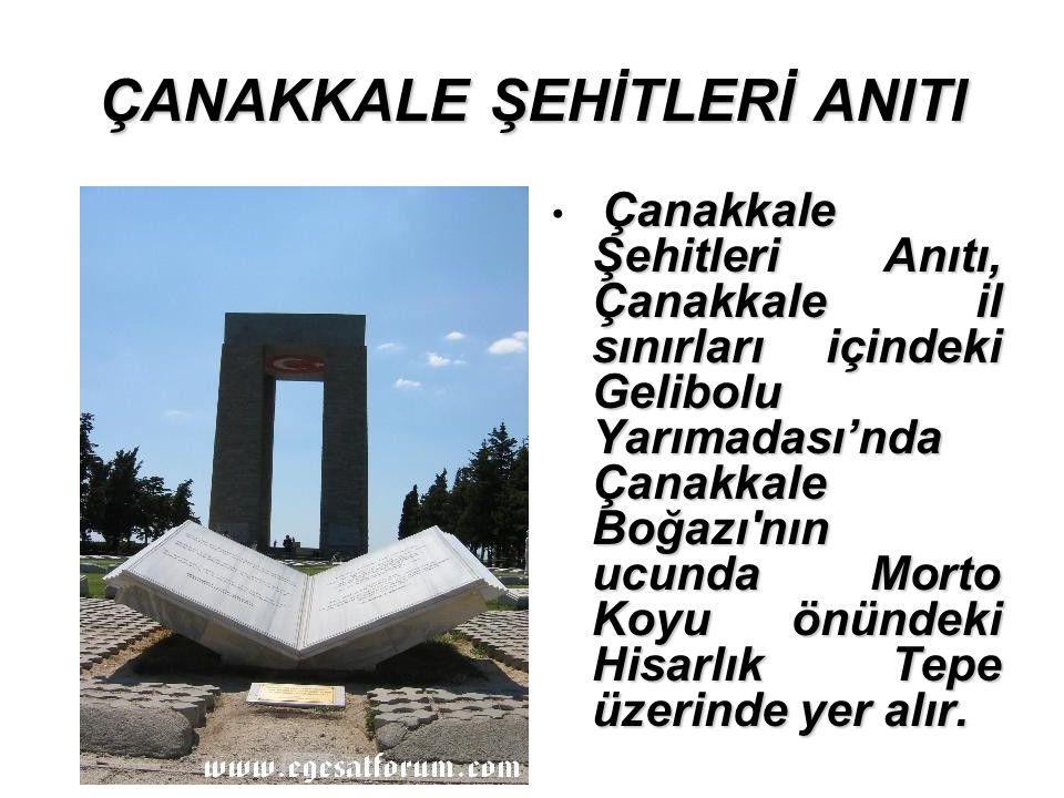 ÇANAKKALE ŞEHİTLERİ ANITI Çanakkale Şehitleri Anıtı, Çanakkale il sınırları içindeki Gelibolu Yarımadası'nda Çanakkale Boğazı nın ucunda Morto Koyu önündeki Hisarlık Tepe üzerinde yer alır.