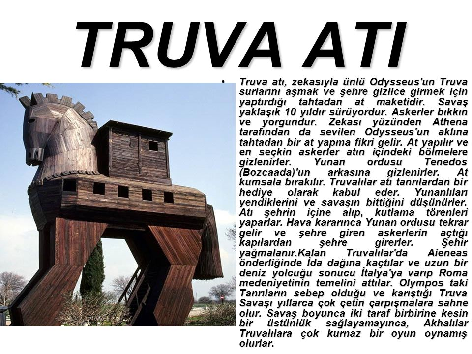 TRUVA ATI Truva atı, zekasıyla ünlü Odysseus un Truva surlarını aşmak ve şehre gizlice girmek için yaptırdığı tahtadan at maketidir.