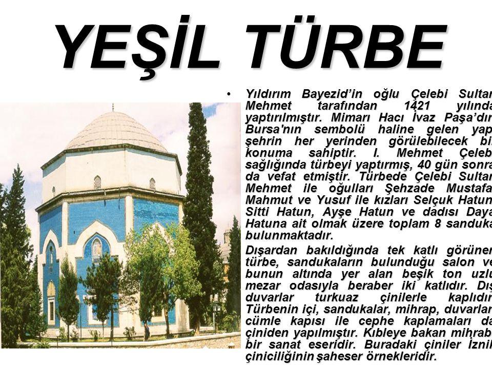 YEŞİL TÜRBE Yıldırım Bayezid'in oğlu Çelebi Sultan Mehmet tarafından 1421 yılında yaptırılmıştır.